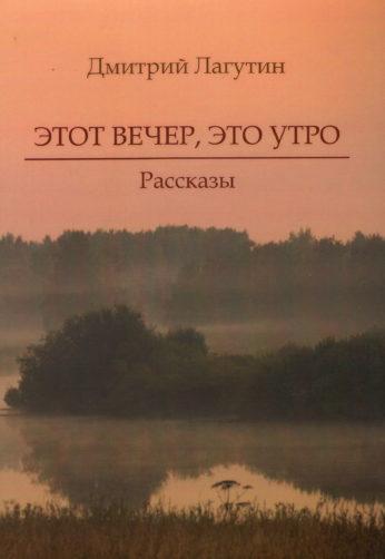 Лагутин Д. Этот вечер, это утро. Рассказы — Брянск: Цифровая типография «Аверс», 2018. — 230с.