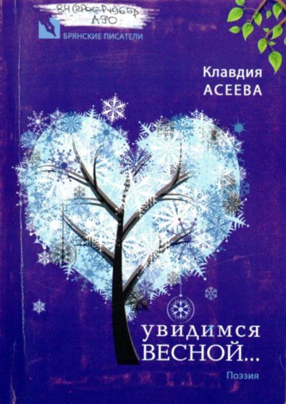 Асеева К. Увидимся весной.Поэзия. — Брянск, 2013. — 80 с.
