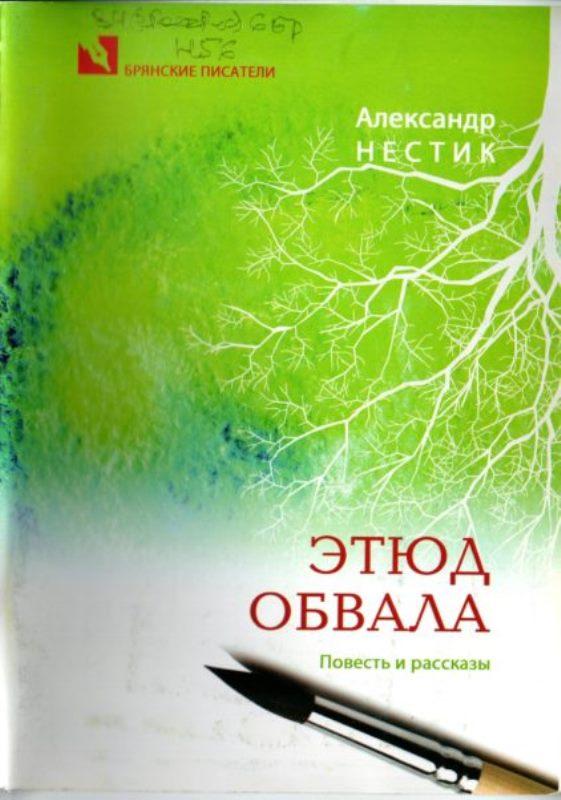Нестик А.Т. Этюд обвала. Повесть и рассказы. — Брянск, 2013. — 64 с.